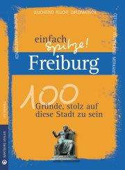 Freiburg - einfach Spitze! 100 Gründe, stolz auf diese Stadt zu sein