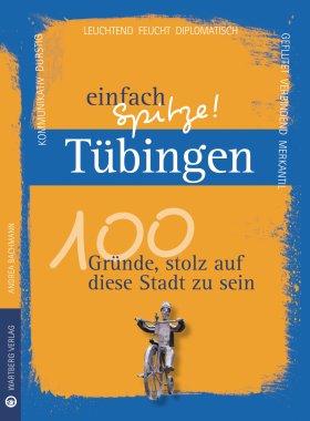 Tübingen - einfach Spitze! 100 Gründe, stolz auf diese Stadt zu sein