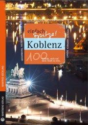 Koblenz  - einfach Spitze! 100 Gründe, stolz auf diese Stadt zu sein