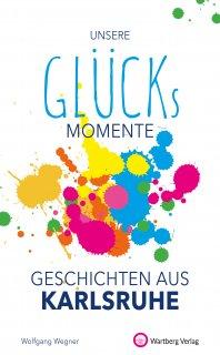 Unsere Glücksmomente - Geschichten aus Karlsruhe